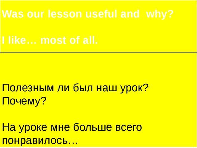 Полезным ли был наш урок? Почему? На уроке мне больше всего понравилось… Was...