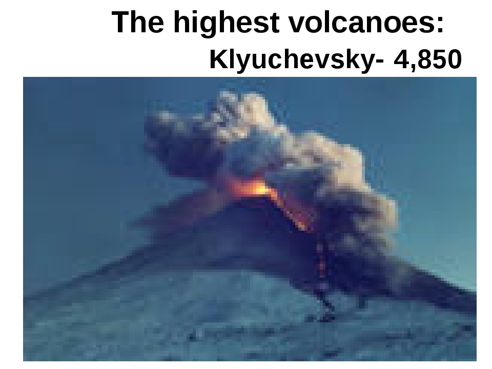 The highest volcanoes: Klyuchevsky- 4,850 metres.