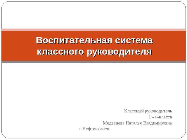 Классный руководитель 1 «а»класса Медведева Наталья Владимировна г.Нефтеюган...