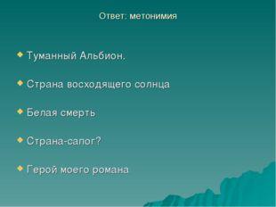Ответ: метонимия Туманный Альбион. Страна восходящего солнца Белая смерть Стр