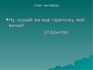 Ответ: метафора Ну, скушай же еще тарелочку, мой милый! (И.Крылов)