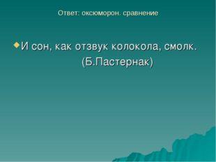 Ответ: оксюморон. сравнение И сон, как отзвук колокола, смолк. (Б.Пастернак)