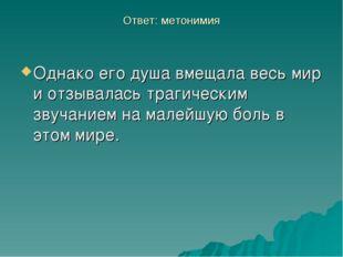 Ответ: метонимия Однако его душа вмещала весь мир и отзывалась трагическим зв