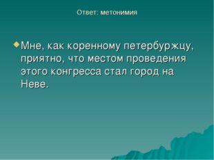 Ответ: метонимия Мне, как коренному петербуржцу, приятно, что местом проведен