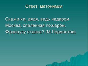 Ответ: метонимия Скажи-ка, дядя, ведь недаром Москва, спаленная пожаром, Фран