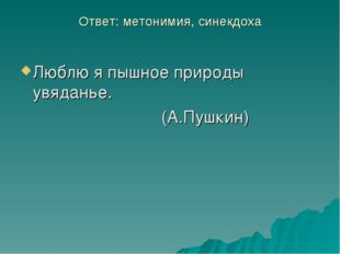 Ответ: метонимия, синекдоха Люблю я пышное природы увяданье. (А.Пушкин)