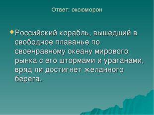 Ответ: оксюморон Российский корабль, вышедший в свободное плаванье по своенра