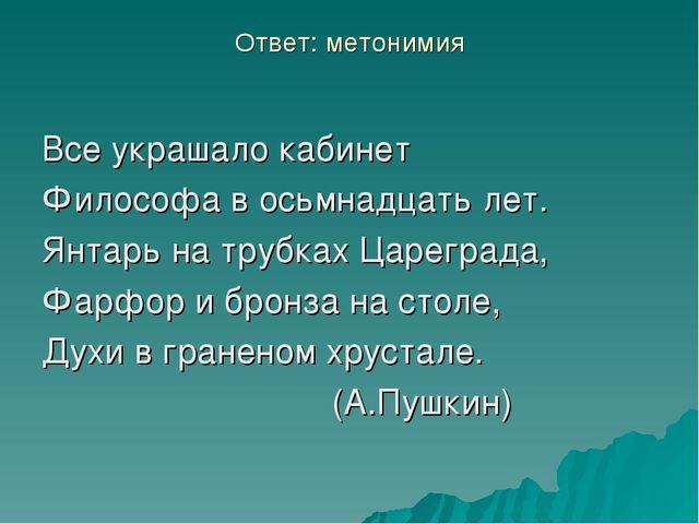 Ответ: метонимия Все украшало кабинет Философа в осьмнадцать лет. Янтарь на т...