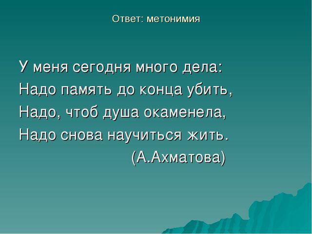 Ответ: метонимия У меня сегодня много дела: Надо память до конца убить, Надо,...