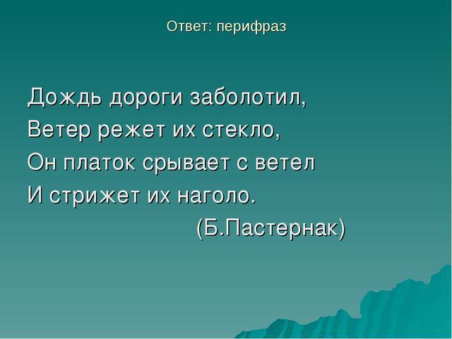 Ответ: перифраз Дождь дороги заболотил, Ветер режет их стекло, Он платок срыв...