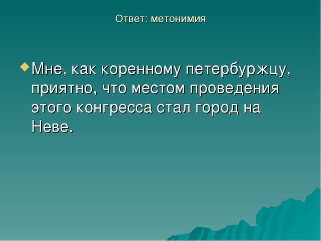 Ответ: метонимия Мне, как коренному петербуржцу, приятно, что местом проведен...
