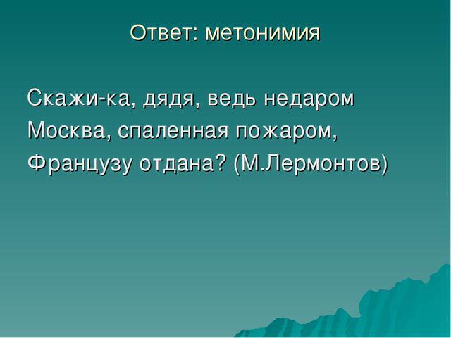 Ответ: метонимия Скажи-ка, дядя, ведь недаром Москва, спаленная пожаром, Фран...