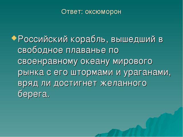 Ответ: оксюморон Российский корабль, вышедший в свободное плаванье по своенра...