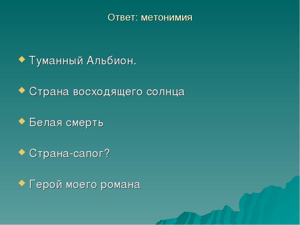 Ответ: метонимия Туманный Альбион. Страна восходящего солнца Белая смерть Стр...