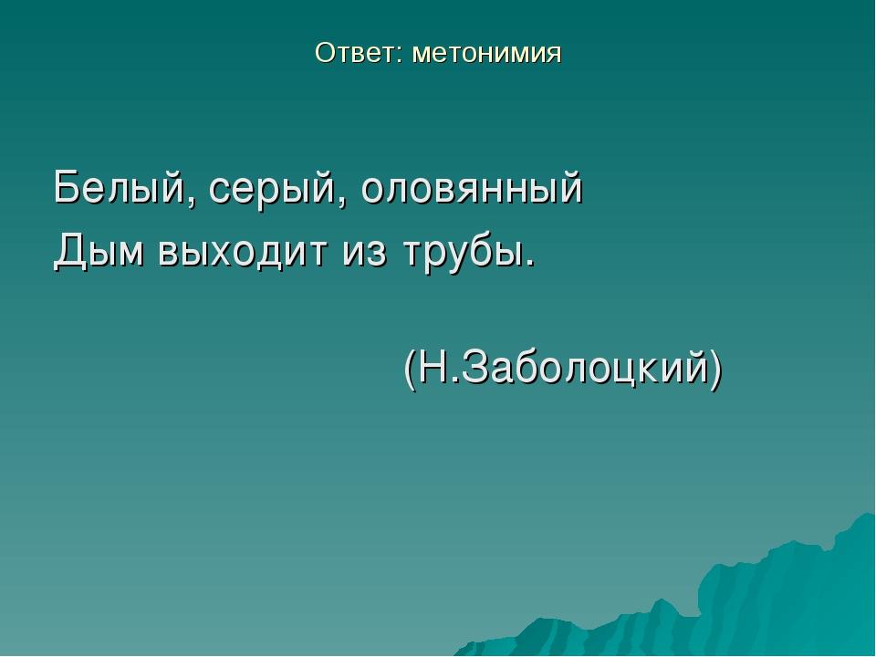 Ответ: метонимия Белый, серый, оловянный Дым выходит из трубы. (Н.Заболо...