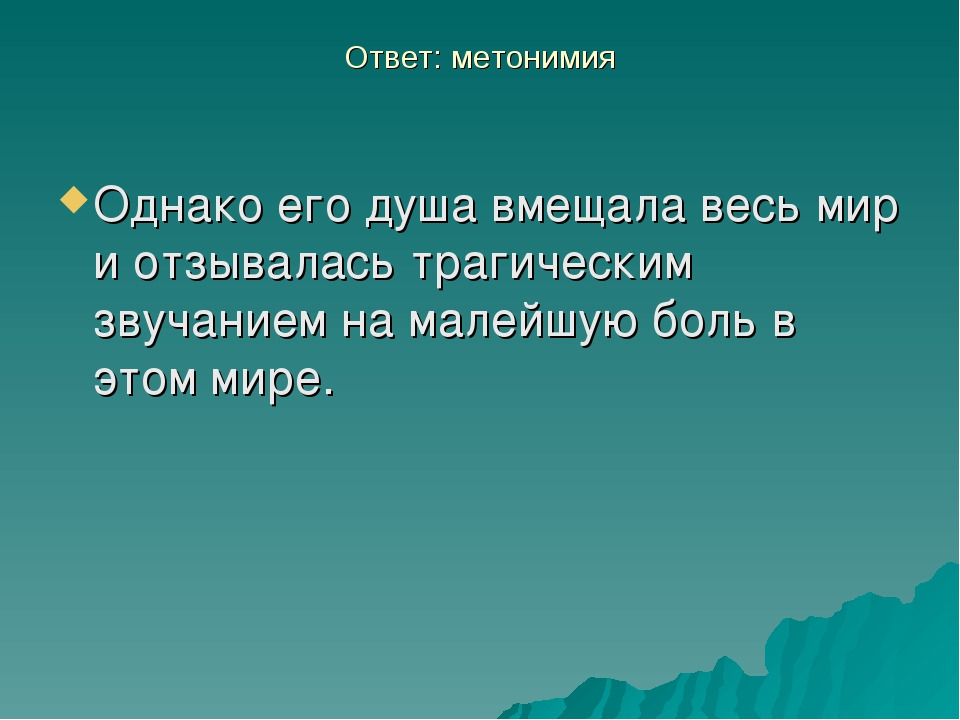 Ответ: метонимия Однако его душа вмещала весь мир и отзывалась трагическим зв...