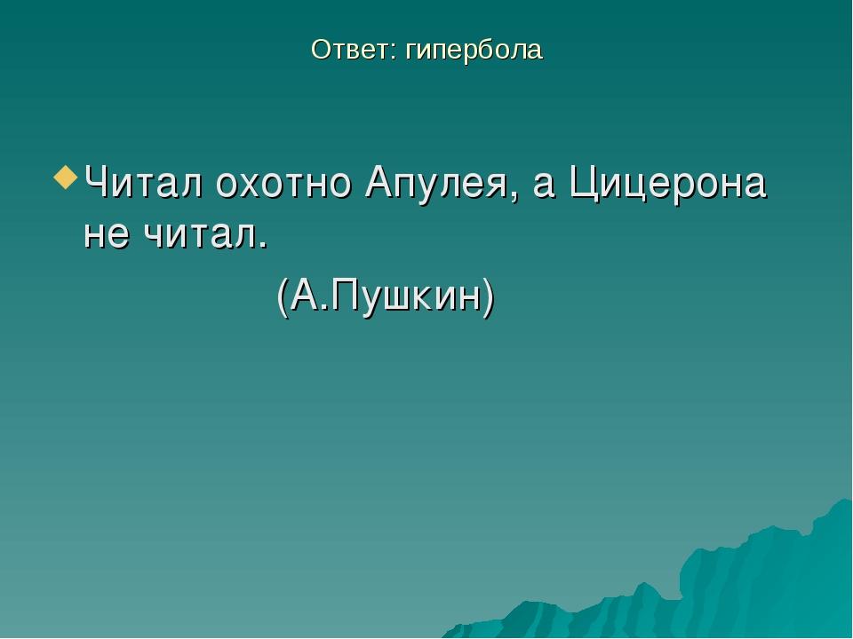Ответ: гипербола Читал охотно Апулея, а Цицерона не читал. (А.Пушкин)