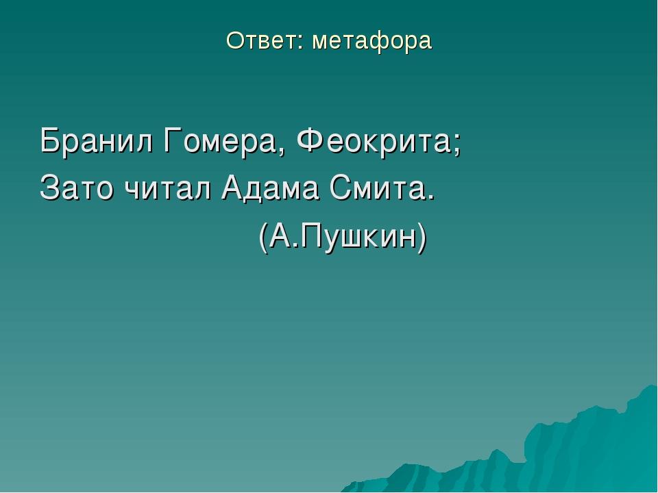 Ответ: метафора Бранил Гомера, Феокрита; Зато читал Адама Смита. (А.Пушкин)