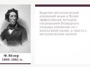 Ф. Вёлер  1800–1882 гг. Выделил металлический алюминий иным и более эффекти