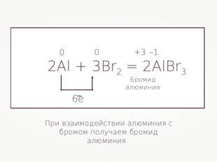 2Al + 3Br2= 2AlBr3 0 0 +3 –1 При взаимодействии алюминия с бромом получаем б
