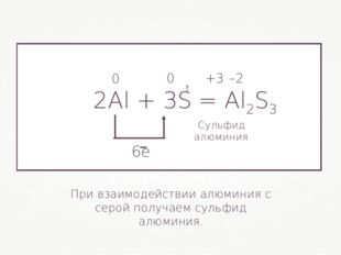 2Al + 3S= Al2S3 0 0 +3 –2 При взаимодействии алюминия с серой получаем сульф