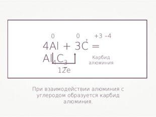 4Al + 3С= Al4С3 0 0 +3 –4 При взаимодействии алюминия с углеродом образуется