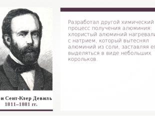 Анри Сент-Клер Девиль 1811–1881 гг. Разработал другой химический процесс полу