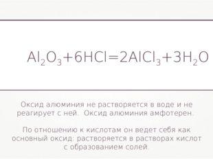 Al2O3+6HCl=2AlCl3+3H2O Оксид алюминия не растворяется в воде и не реагирует с