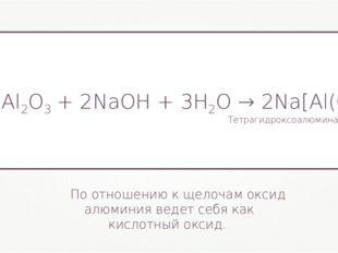 По отношению к щелочам оксид алюминия ведет себя как кислотный оксид. Al2O3+