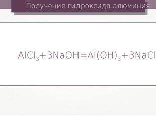 Получение гидроксида алюминия AlCl3+3NaOH=Al(OH)3+3NaCl