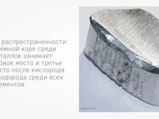 По распространённости в земной коре среди металлов занимает первое место и тр