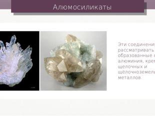 Алюмосиликаты Эти соединения можно рассматривать как соли, образованные оксид