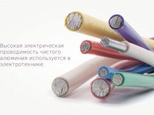 Высокая электрическая проводимость чистого алюминия используется в электротех