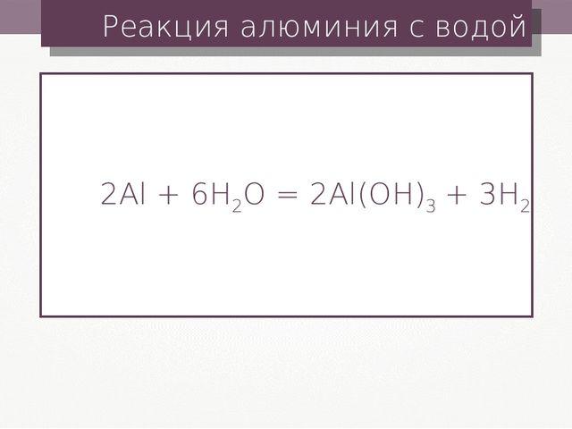 Реакция алюминия с водой 2Al + 6H2O = 2Al(OH)3+ 3H2
