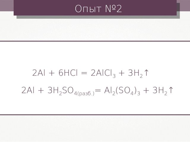 Опыт №2 2Al + 6HCl = 2AlCl3 + 3H2↑ 2Al + 3H2SO4(разб.)= Al2(SO4)3 + 3H2↑