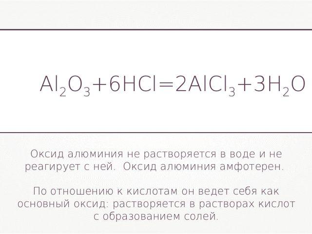 Al2O3+6HCl=2AlCl3+3H2O Оксид алюминия не растворяется в воде и не реагирует с...