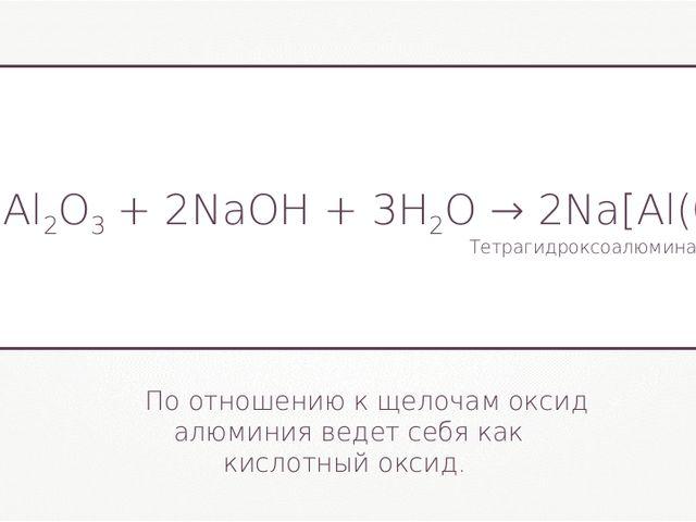 По отношению к щелочам оксид алюминия ведет себя как кислотный оксид. Al2O3+...