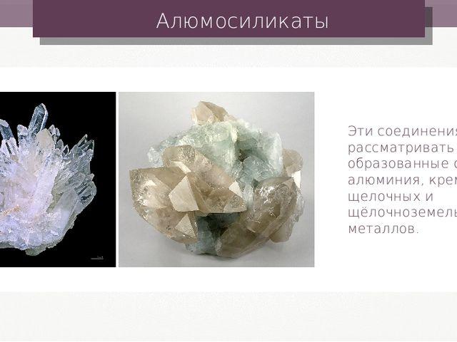 Алюмосиликаты Эти соединения можно рассматривать как соли, образованные оксид...