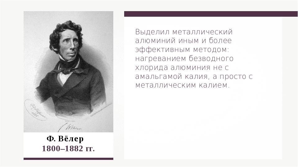 Ф. Вёлер  1800–1882 гг. Выделил металлический алюминий иным и более эффекти...