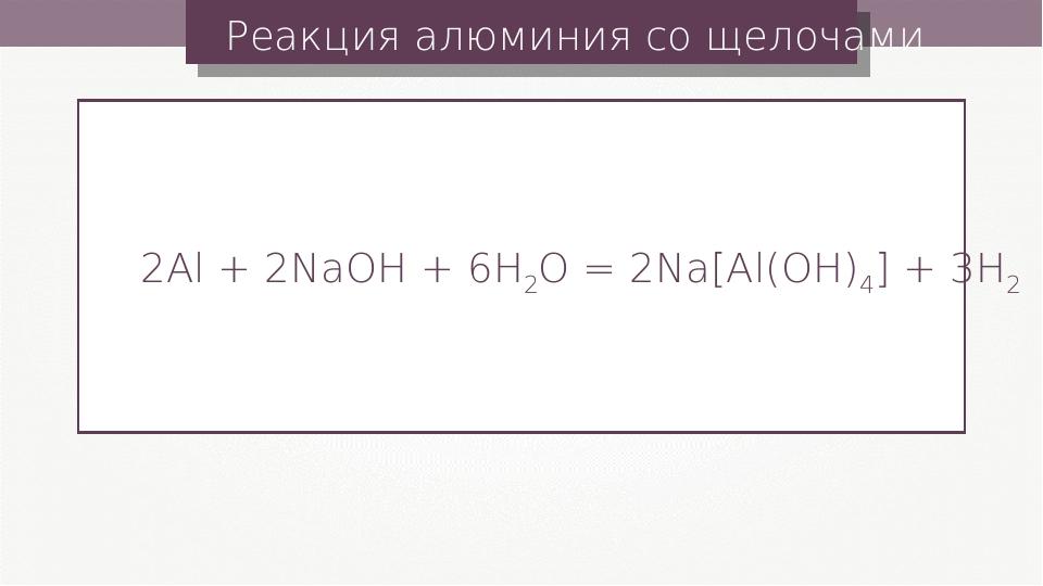 Реакция алюминия со щелочами 2Al + 2NaOH + 6H2O = 2Na[Al(OH)4] + 3H2