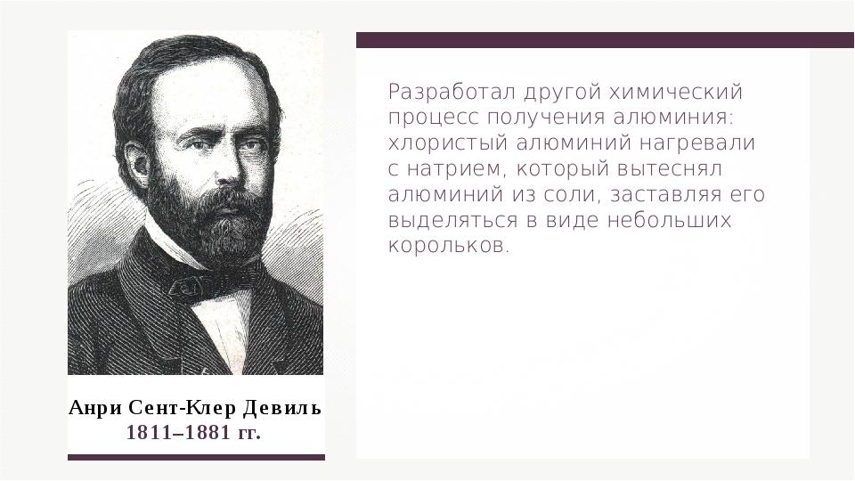 Анри Сент-Клер Девиль 1811–1881 гг. Разработал другой химический процесс полу...