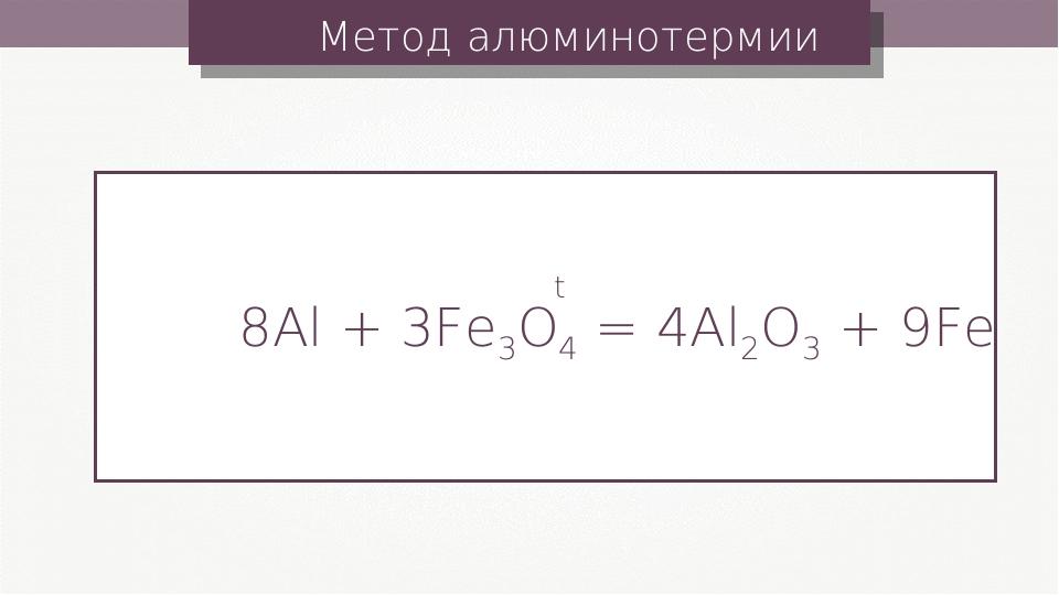 Метод алюминотермии 8Al + 3Fe3O4 = 4Al2O3 + 9Fe t