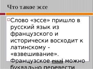 Что такое эссе Слово «эссе» пришло в русский язык из французского и историчес