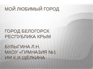 МОЙ ЛЮБИМЫЙ ГОРОД ГОРОД БЕЛОГОРСК РЕСПУБЛИКА КРЫМ БУЛЫГИНА Л.Н. МКОУ «ГИМНАЗ