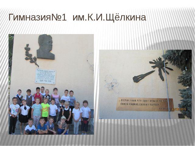 Гимназия№1 им.К.И.Щёлкина