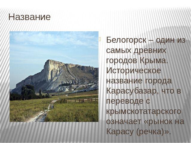 Название Белогорск – один из самых древних городов Крыма. Историческое назван...