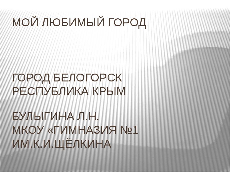 МОЙ ЛЮБИМЫЙ ГОРОД ГОРОД БЕЛОГОРСК РЕСПУБЛИКА КРЫМ БУЛЫГИНА Л.Н. МКОУ «ГИМНАЗ...