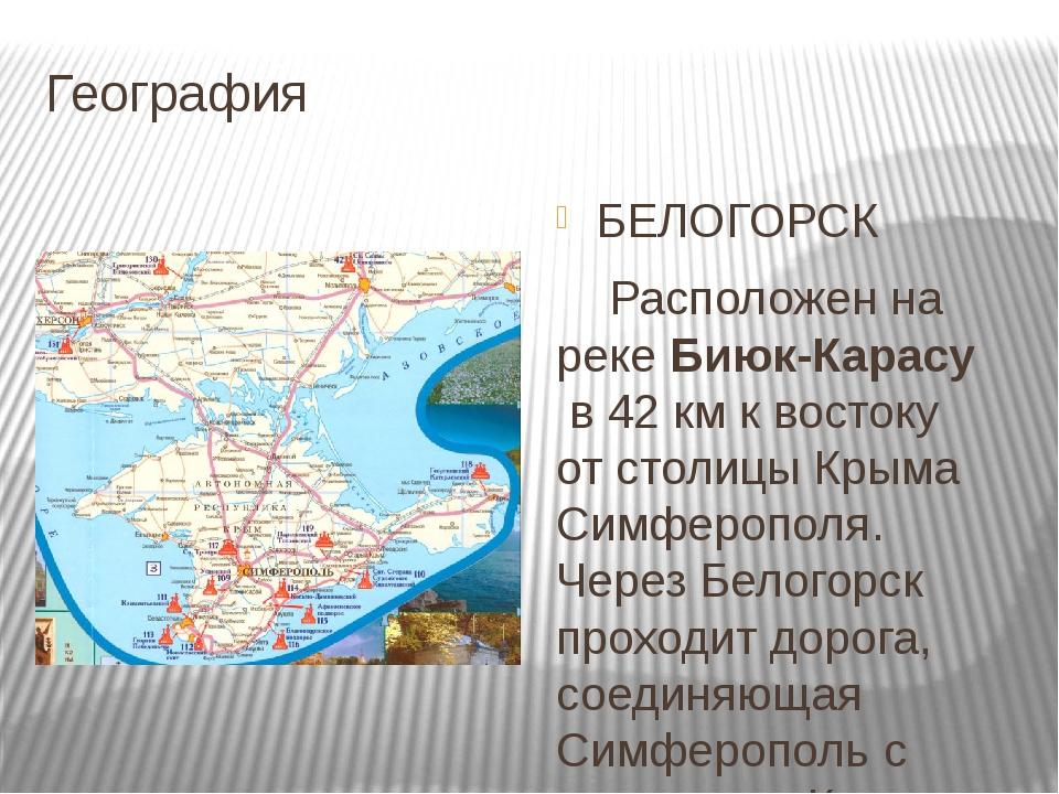 География БЕЛОГОРСК Расположен на рекеБиюк-Карасув 42км к востоку от столи...
