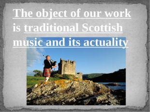 The object of our work is traditional Scottish music and its actuality