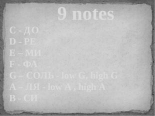 9 notes C - ДО D - РЕ E – МИ F - ФА G – СОЛЬ - low G, high G A – ЛЯ - low A